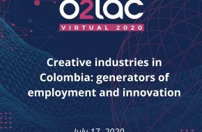 O2LAC Virtual 2020: Creative digital industries in Colombia: generators of employment and innovation